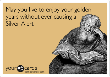 May you live to enjoy your golden years without ever causing a Silver Alert.