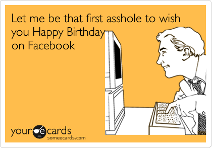 Let me be that first asshole to wish you Happy Birthday  on Facebook