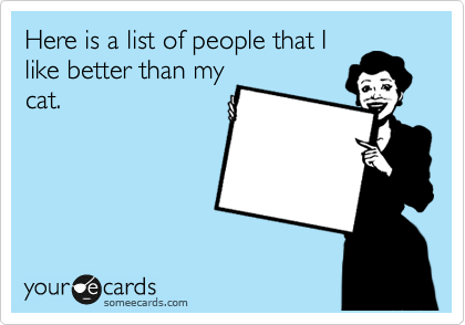 Here is a list of people that I like better than my cat.
