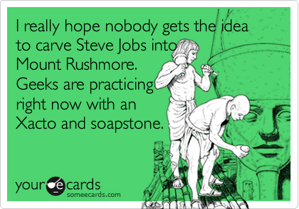 I really hope nobody gets the idea to carve Steve Jobs into  Mount Rushmore.  Geeks are practicing right now with an Xacto and soapstone.