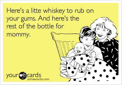 Here's a litte whiskey to rub on your gums. And here's the rest of the bottle for mommy.