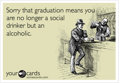 Sorry that graduation means you are no longer a social drinker but an alcoholic.