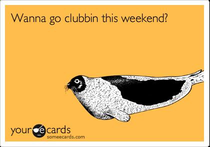 Wanna go clubbin this weekend?