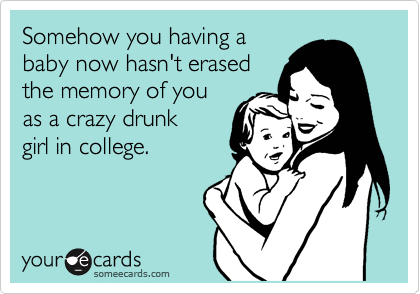Somehow you having a baby now hasn't erased the memory of you as a crazy drunk girl in college.
