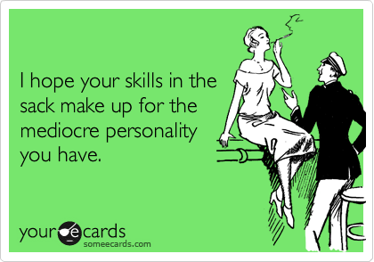 I hope your skills in the sack make up for the mediocre personality you have.