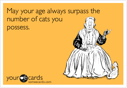 May Your Age Always Surpass The Number Of Cats You Possess