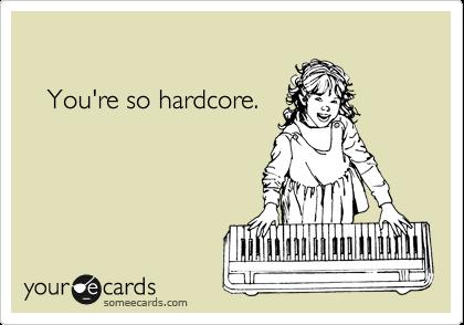You're so hardcore.