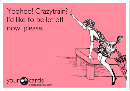 Yoohoo! Crazytrain? I'd like to be let off now, please.