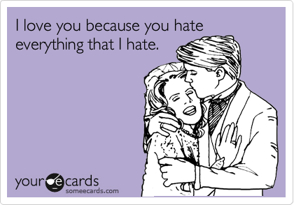 I love you because you hate everything that I hate.