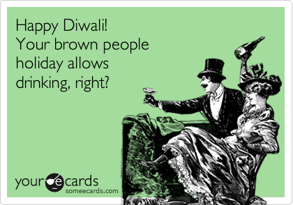 Happy Diwali!  Your brown people holiday allows drinking, right?