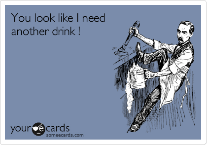 You look like I need another drink !