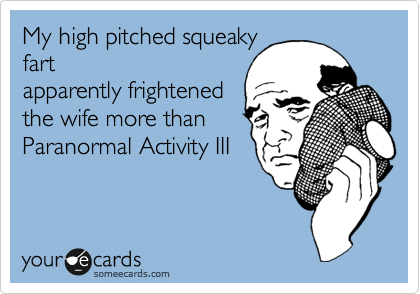 My high pitched squeaky fart apparently frightened the wife more than Paranormal Activity III
