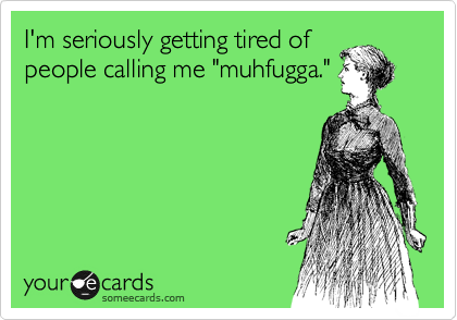 "I'm seriously getting tired of people calling me ""muhfugga."""