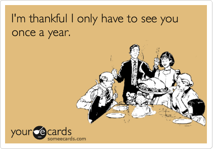 I'm thankful I only have to see you once a year.