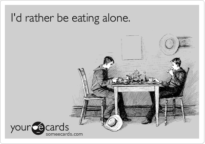 I'd rather be eating alone.