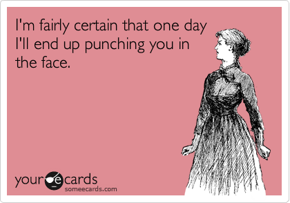 I'm fairly certain that one day I'll end up punching you in the face.