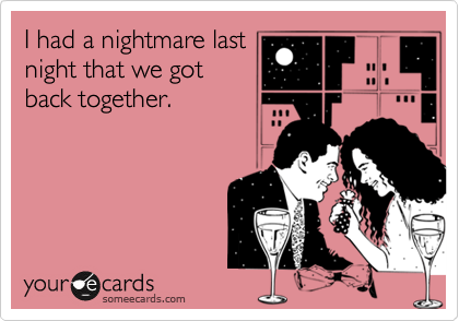 I had a nightmare last night that we got back together.