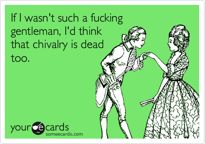 If I wasn't such a fucking gentleman, I'd think that chivalry is dead too.