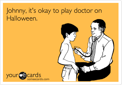 Johnny, it's okay to play doctor on Halloween.