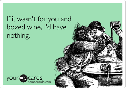 If it wasn't for you and  boxed wine, I'd have nothing.
