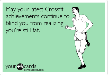May your latest Crossfit achievements continue to blind you from realizing you're still fat.