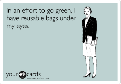 1319701421690_8420592 in an effort to go green, i have reusable bags under my eyes