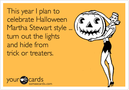 This year I plan to  celebrate Halloween Martha Stewart style ... turn out the lights  and hide from  trick or treaters.