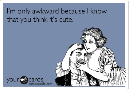 I'm only awkward because I know that you think it's cute.