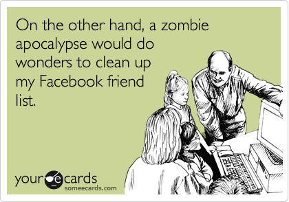 On the other hand, a zombie apocalypse would do wonders to clean up my Facebook friend list.