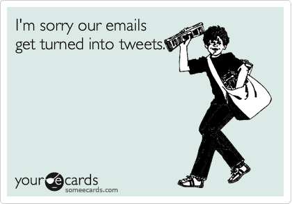 I'm sorry our emails get turned into tweets.