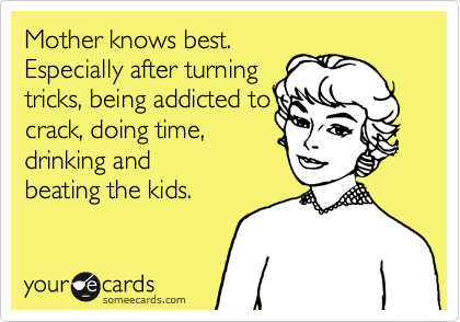 Mother knows best. Especially after turning tricks, being addicted to crack, doing time, drinking and beating the kids.