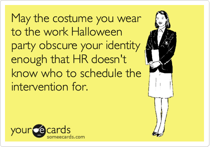 May the costume you wear to the work Halloween party obscure your identity enough that HR doesn't know who to schedule the intervention for.