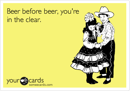 Beer before beer, you're in the clear.
