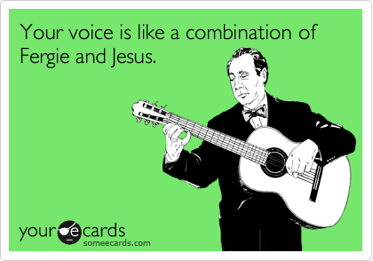 Your voice is like a combination of Fergie and Jesus.