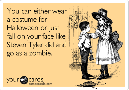 You can either wear a costume for Halloween or just  fall on your face like Steven Tyler did and  go as a zombie.