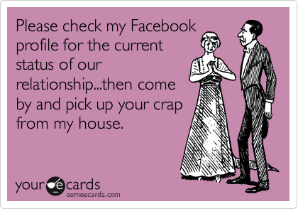 Please check my Facebook profile for the current status of our relationship...then come by and pick up your crap from my house.