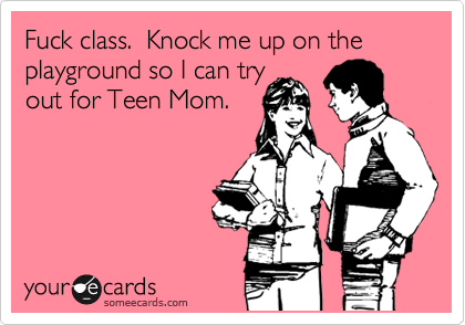 Fuck class.  Knock me up on the  playground so I can try out for Teen Mom.