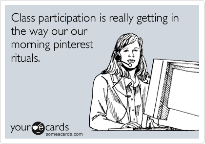Class participation is really getting in the way our our morning pinterest rituals.