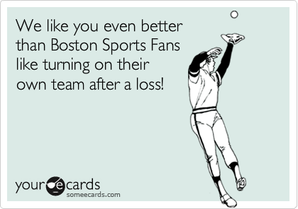 We like you even better than Boston Sports Fans like turning on their own team after a loss!