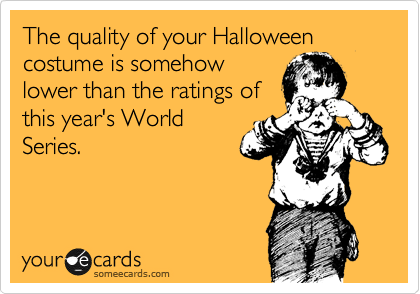 The quality of your Halloween costume is somehow lower than the ratings of this year's World Series.