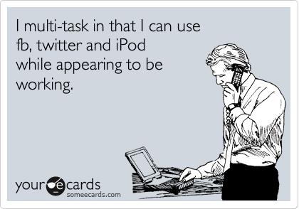 I multi-task in that I can use fb, twitter and iPod while appearing to be working.