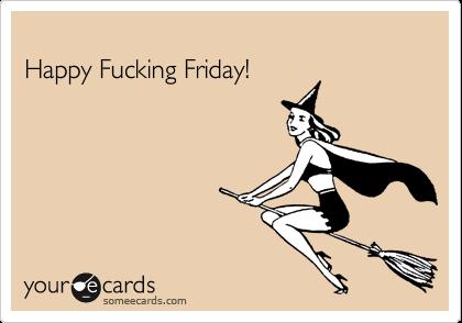 Happy Fucking Friday!