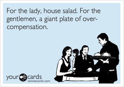 For the lady, house salad. For the gentlemen, a giant plate of over-compensation.