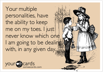 Your multiple personalities, have the ability to keep me on my toes. I just never know which one I am going to be dealing with, in any given day.