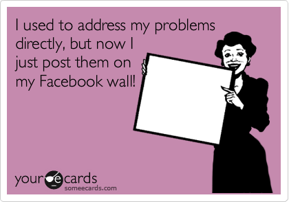 I used to address my problems directly, but now I just post them on my Facebook wall!
