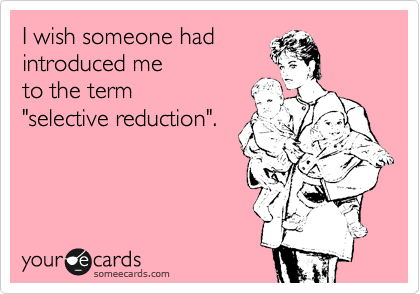 "I wish someone had introduced me  to the term  ""selective reduction""."