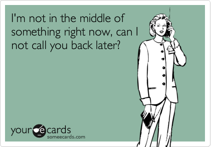 I'm not in the middle of  something right now, can I  not call you back later?