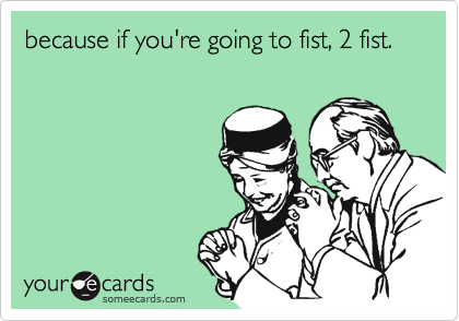 because if you're going to fist, 2 fist.