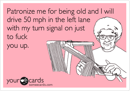 Patronize me for being old and I will drive 50 mph in the left lane with my turn signal on just  to fuck  you up.