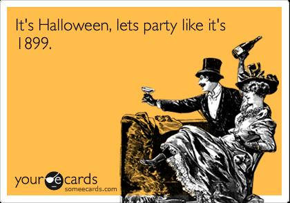 It's Halloween, lets party like it's 1899.